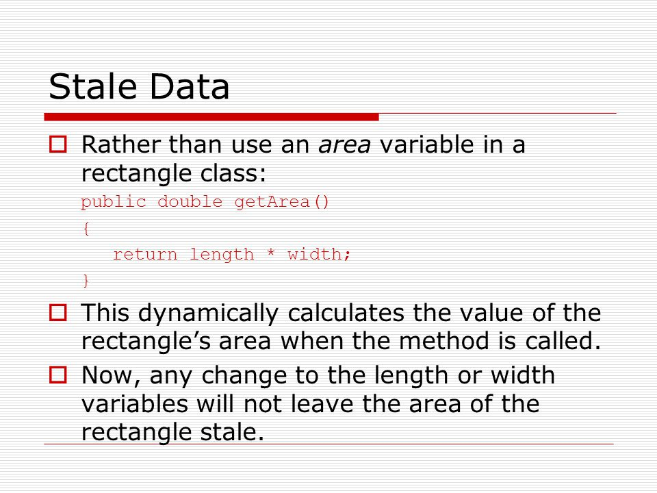 Stale Data  Rather than use an area variable in a rectangle class: public double getArea() { return length * width; }  This dynamically calculates the value of the rectangle's area when the method is called.