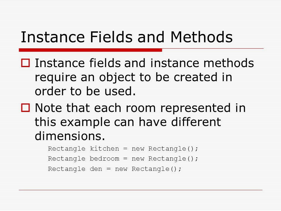 Instance Fields and Methods  Instance fields and instance methods require an object to be created in order to be used.