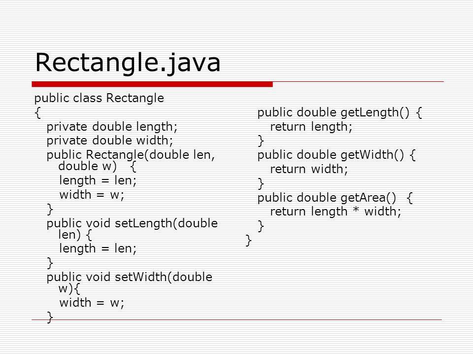 Rectangle.java public class Rectangle { private double length; private double width; public Rectangle(double len, double w) { length = len; width = w; } public void setLength(double len) { length = len; } public void setWidth(double w){ width = w; } public double getLength() { return length; } public double getWidth() { return width; } public double getArea() { return length * width; }