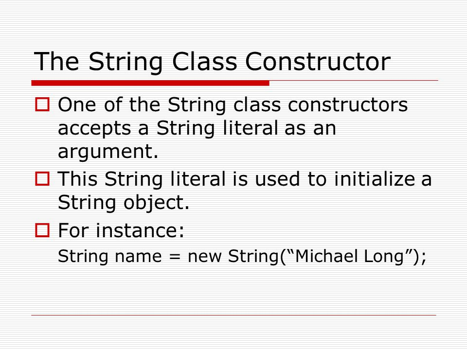 The String Class Constructor  One of the String class constructors accepts a String literal as an argument.