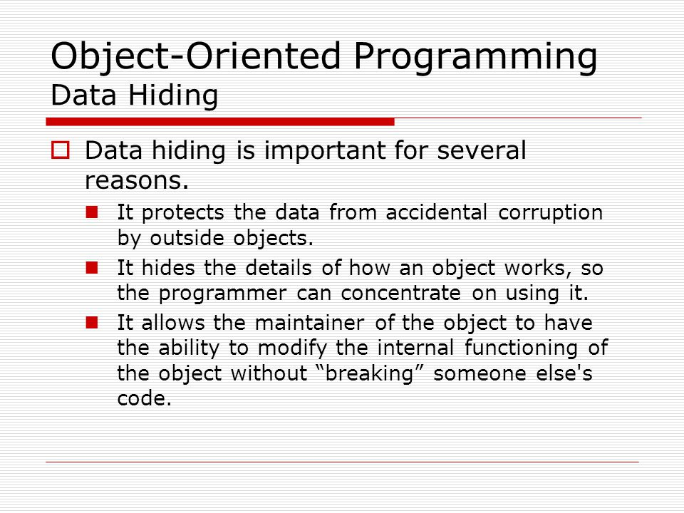 Object-Oriented Programming Data Hiding  Data hiding is important for several reasons.