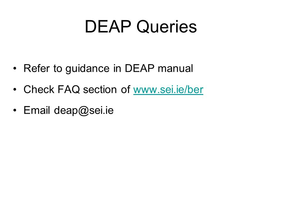 DEAP Queries Refer to guidance in DEAP manual Check FAQ section of www.sei.ie/berwww.sei.ie/ber Email deap@sei.ie