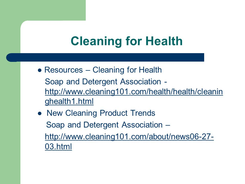 Cleaning for Health ● Resources – Cleaning for Health Soap and Detergent Association - http://www.cleaning101.com/health/health/cleanin ghealth1.html http://www.cleaning101.com/health/health/cleanin ghealth1.html ● New Cleaning Product Trends Soap and Detergent Association – http://www.cleaning101.com/about/news06-27- 03.html