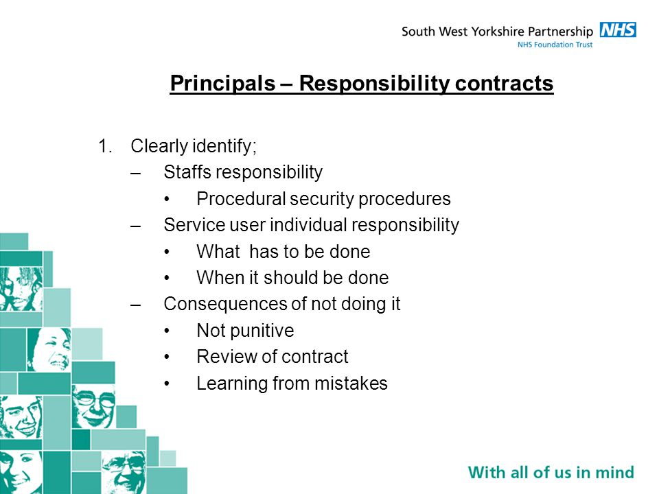 Principals – Responsibility contracts 1.Clearly identify; –Staffs responsibility Procedural security procedures –Service user individual responsibility What has to be done When it should be done –Consequences of not doing it Not punitive Review of contract Learning from mistakes