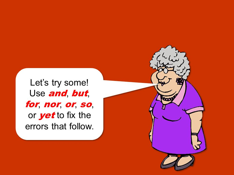 Option 2: Fix the error with a comma and a coordinating conjunction: and, but, for, nor, or, so, or yet. Grandma still rides her Harley motorcycle her