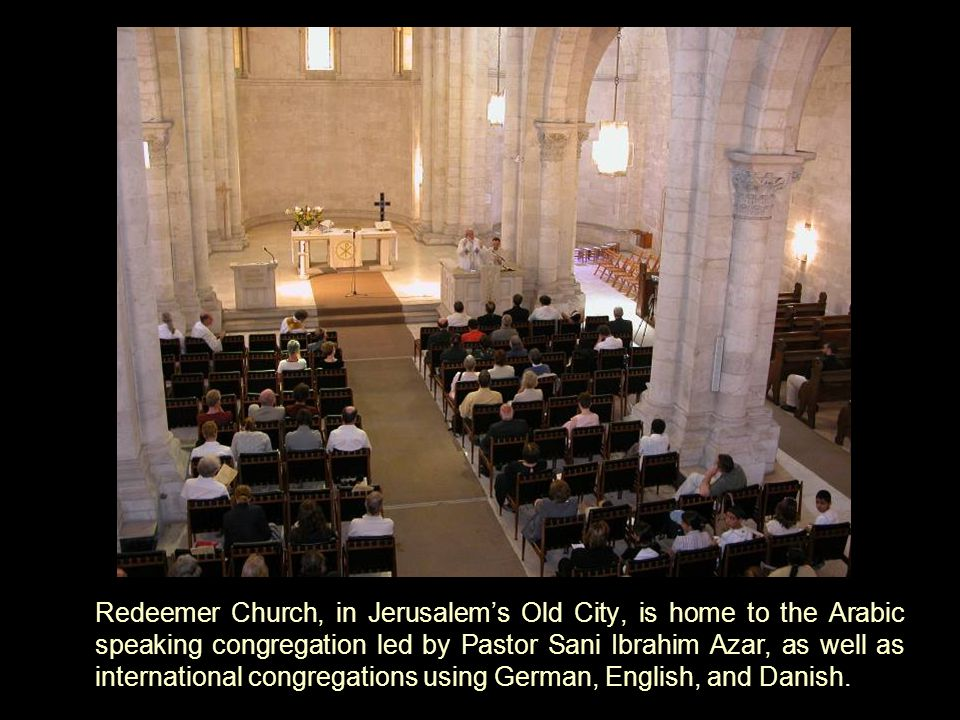 Redeemer Church, in Jerusalem's Old City, is home to the Arabic speaking congregation led by Pastor Sani Ibrahim Azar, as well as international congregations using German, English, and Danish.