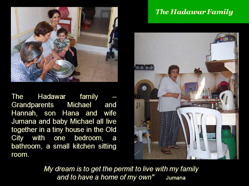 The Hadawar Family The Hadawar family – Grandparents Michael and Hannah, son Hana and wife Jumana and baby Michael all live together in a tiny house in the Old City with one bedroom, a bathroom, a small kitchen sitting room.