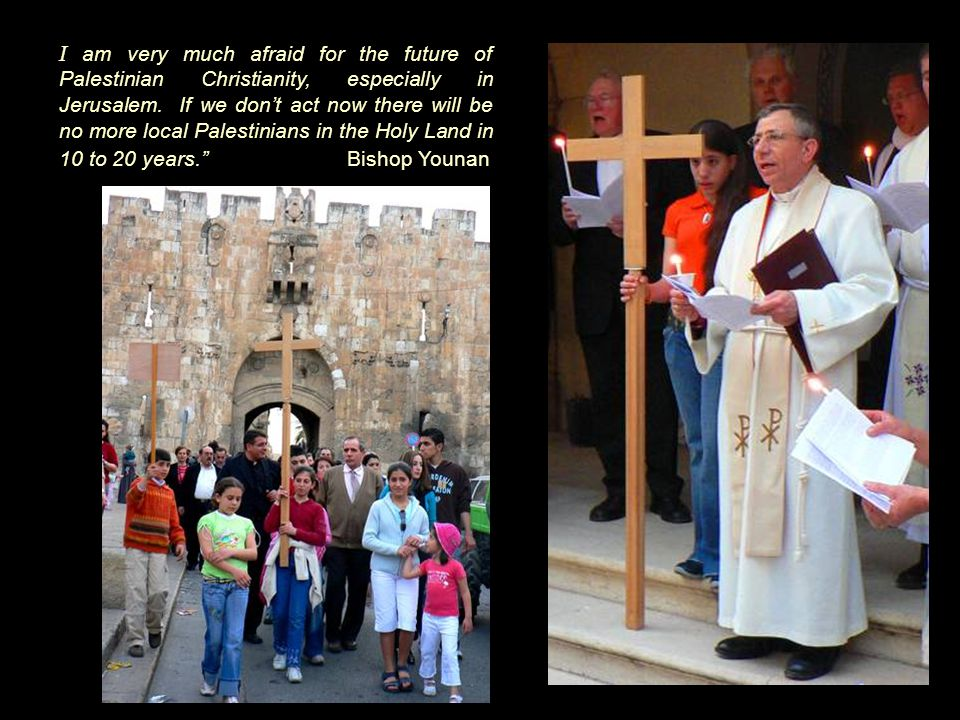 I am very much afraid for the future of Palestinian Christianity, especially in Jerusalem.