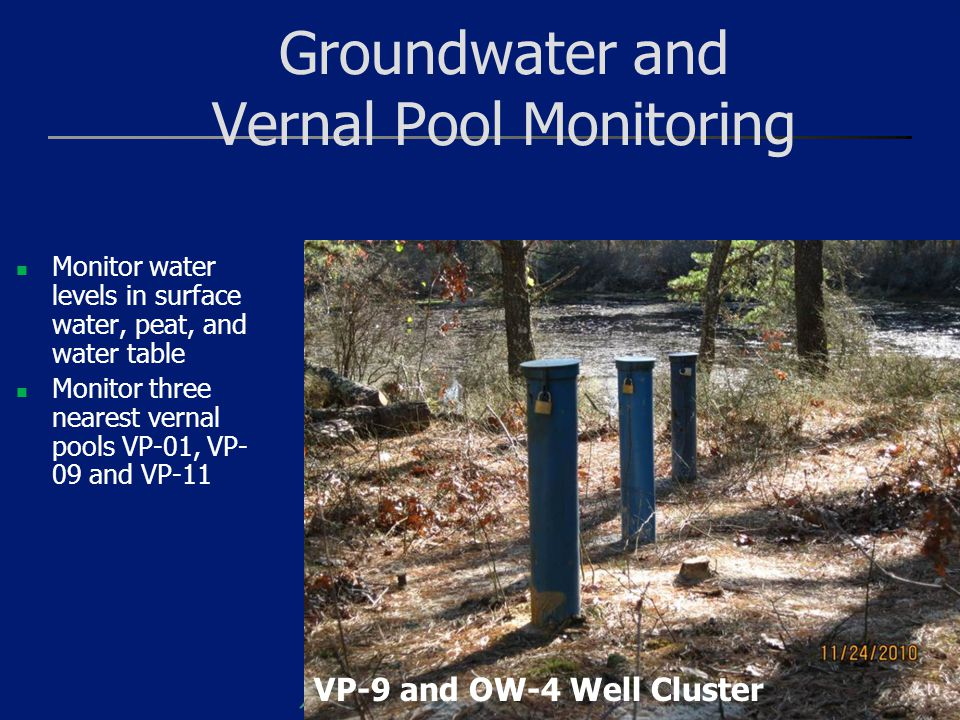 Groundwater and Vernal Pool Monitoring Monitor water levels in surface water, peat, and water table Monitor three nearest vernal pools VP-01, VP- 09 a