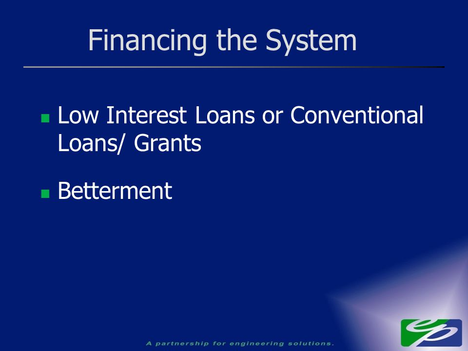 Financing the System Low Interest Loans or Conventional Loans/ Grants Betterment