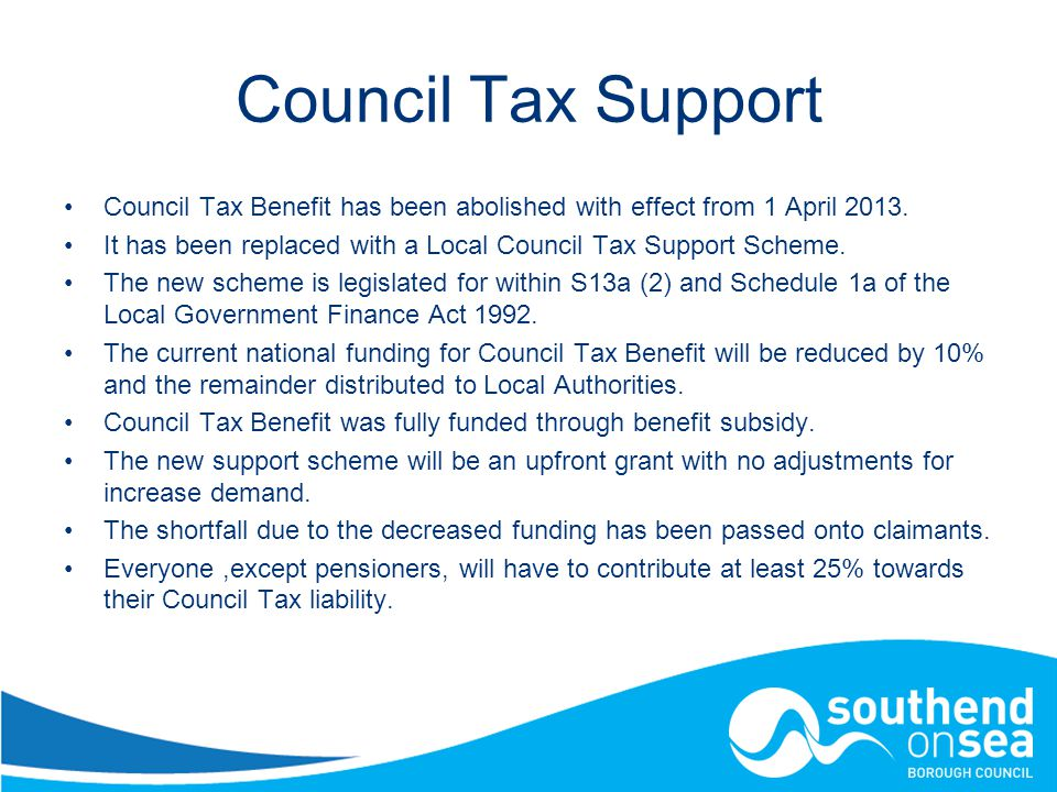 Council Tax Support Council Tax Benefit has been abolished with effect from 1 April 2013.
