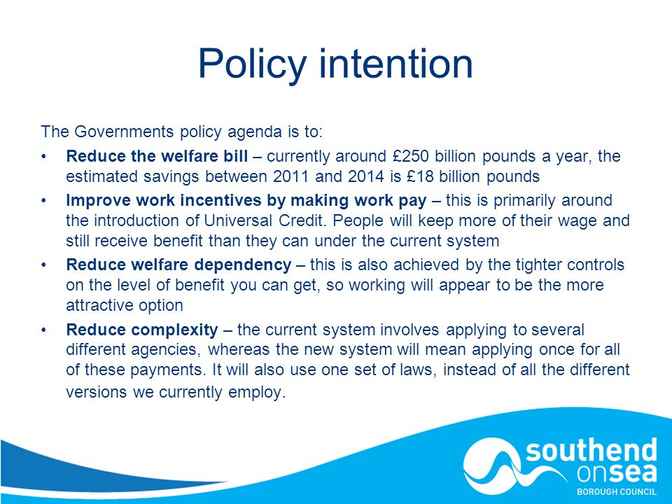 Policy intention The Governments policy agenda is to: Reduce the welfare bill – currently around £250 billion pounds a year, the estimated savings between 2011 and 2014 is £18 billion pounds Improve work incentives by making work pay – this is primarily around the introduction of Universal Credit.