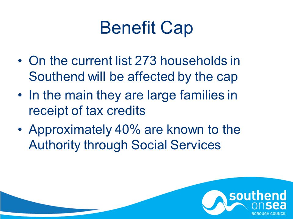 Benefit Cap On the current list 273 households in Southend will be affected by the cap In the main they are large families in receipt of tax credits Approximately 40% are known to the Authority through Social Services