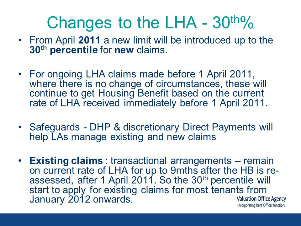 Changes to the LHA - 30 th % From April 2011 a new limit will be introduced up to the 30 th percentile for new claims.