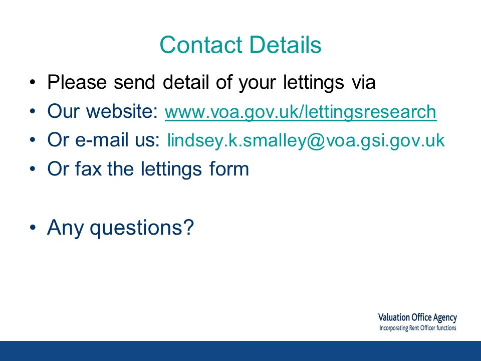 Contact Details Please send detail of your lettings via Our website: www.voa.gov.uk/lettingsresearch Or e-mail us: lindsey.k.smalley@voa.gsi.gov.uk Or fax the lettings form Any questions