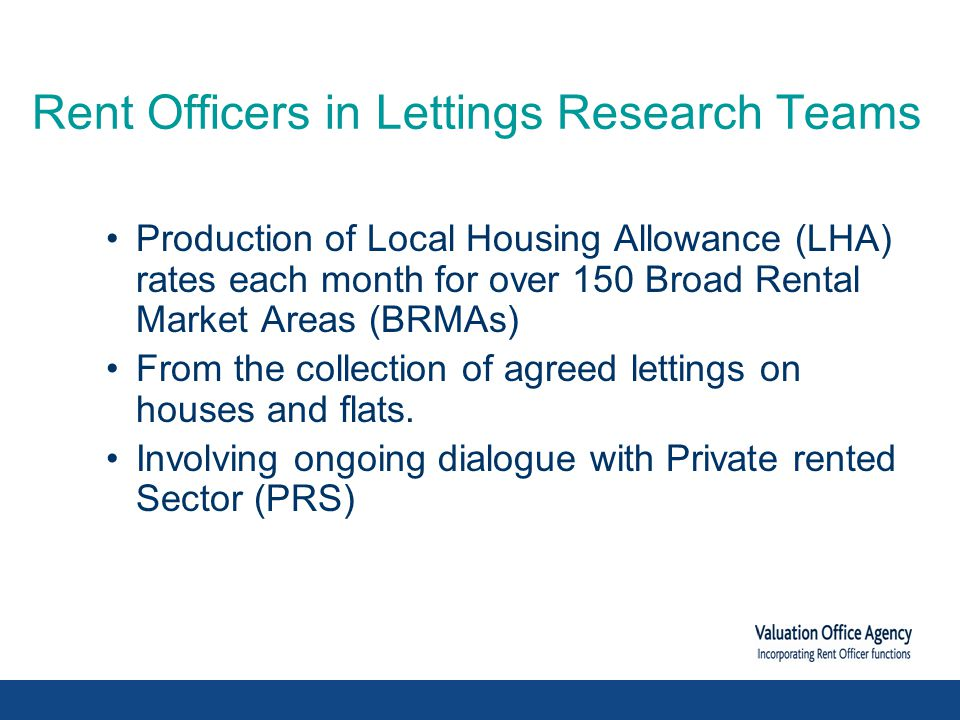 Rent Officers in Lettings Research Teams Production of Local Housing Allowance (LHA) rates each month for over 150 Broad Rental Market Areas (BRMAs) From the collection of agreed lettings on houses and flats.