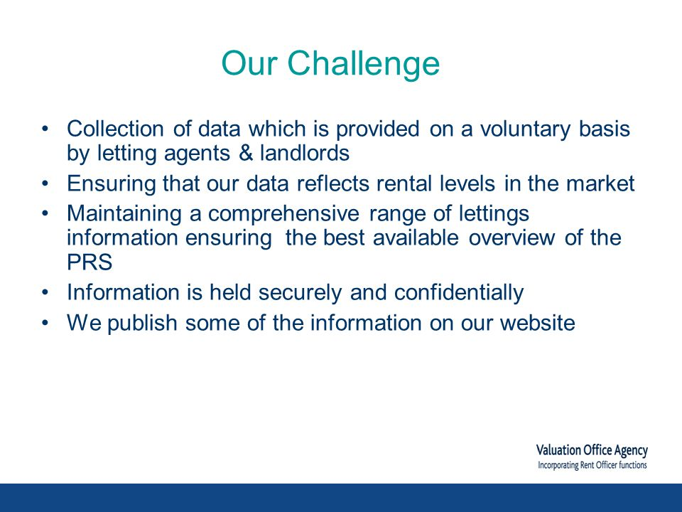 Our Challenge Collection of data which is provided on a voluntary basis by letting agents & landlords Ensuring that our data reflects rental levels in the market Maintaining a comprehensive range of lettings information ensuring the best available overview of the PRS Information is held securely and confidentially We publish some of the information on our website