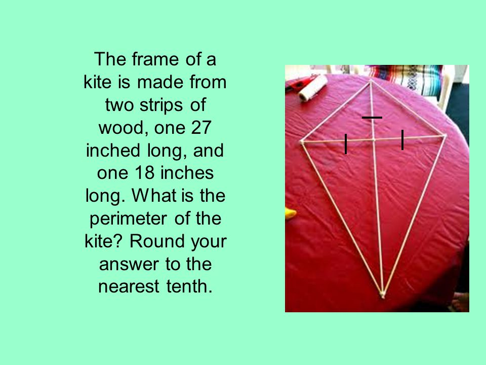 The frame of a kite is made from two strips of wood, one 27 inched long, and one 18 inches long.