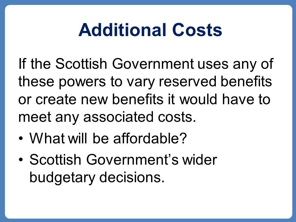 Additional Costs If the Scottish Government uses any of these powers to vary reserved benefits or create new benefits it would have to meet any associated costs.