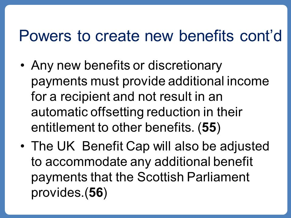 Powers to create new benefits cont'd Any new benefits or discretionary payments must provide additional income for a recipient and not result in an automatic offsetting reduction in their entitlement to other benefits.