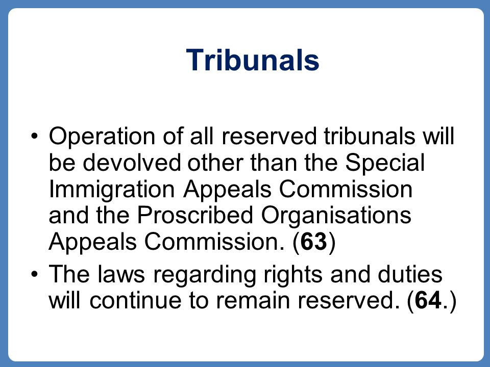 Tribunals Operation of all reserved tribunals will be devolved other than the Special Immigration Appeals Commission and the Proscribed Organisations Appeals Commission.