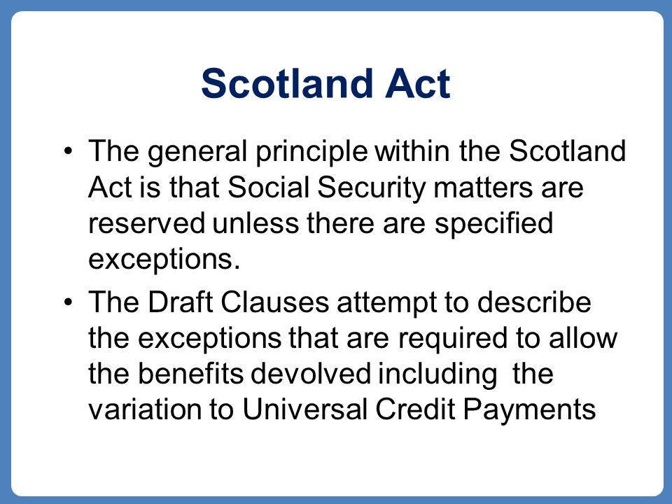 Scotland Act The general principle within the Scotland Act is that Social Security matters are reserved unless there are specified exceptions.