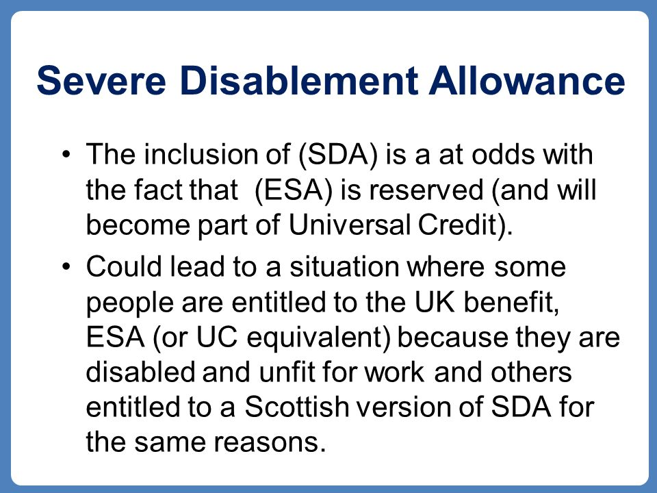 Severe Disablement Allowance The inclusion of (SDA) is a at odds with the fact that (ESA) is reserved (and will become part of Universal Credit).