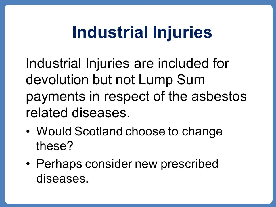 Industrial Injuries Industrial Injuries are included for devolution but not Lump Sum payments in respect of the asbestos related diseases.