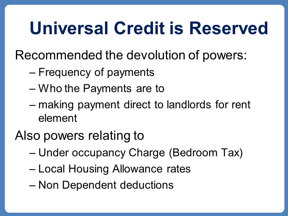 Universal Credit is Reserved Recommended the devolution of powers: –Frequency of payments –Who the Payments are to –making payment direct to landlords for rent element Also powers relating to –Under occupancy Charge (Bedroom Tax) –Local Housing Allowance rates –Non Dependent deductions
