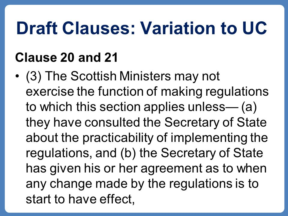 Draft Clauses: Variation to UC Clause 20 and 21 (3) The Scottish Ministers may not exercise the function of making regulations to which this section applies unless— (a) they have consulted the Secretary of State about the practicability of implementing the regulations, and (b) the Secretary of State has given his or her agreement as to when any change made by the regulations is to start to have effect,