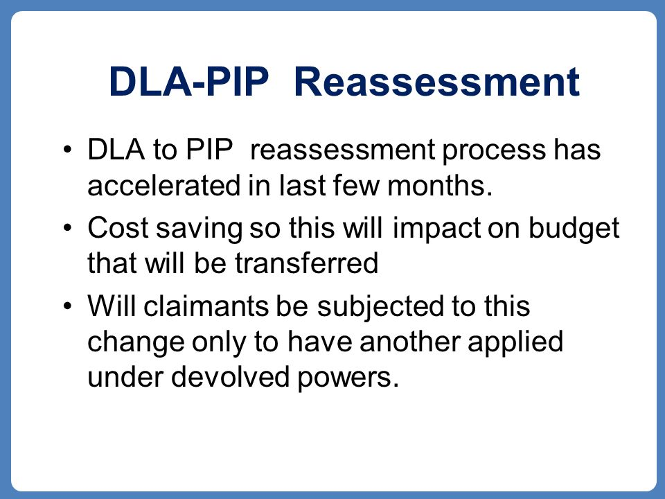 DLA-PIP Reassessment DLA to PIP reassessment process has accelerated in last few months.