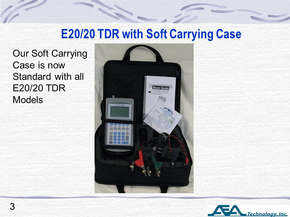 E20/20 TDR with Soft Carrying Case 3 Our Soft Carrying Case is now Standard with all E20/20 TDR Models