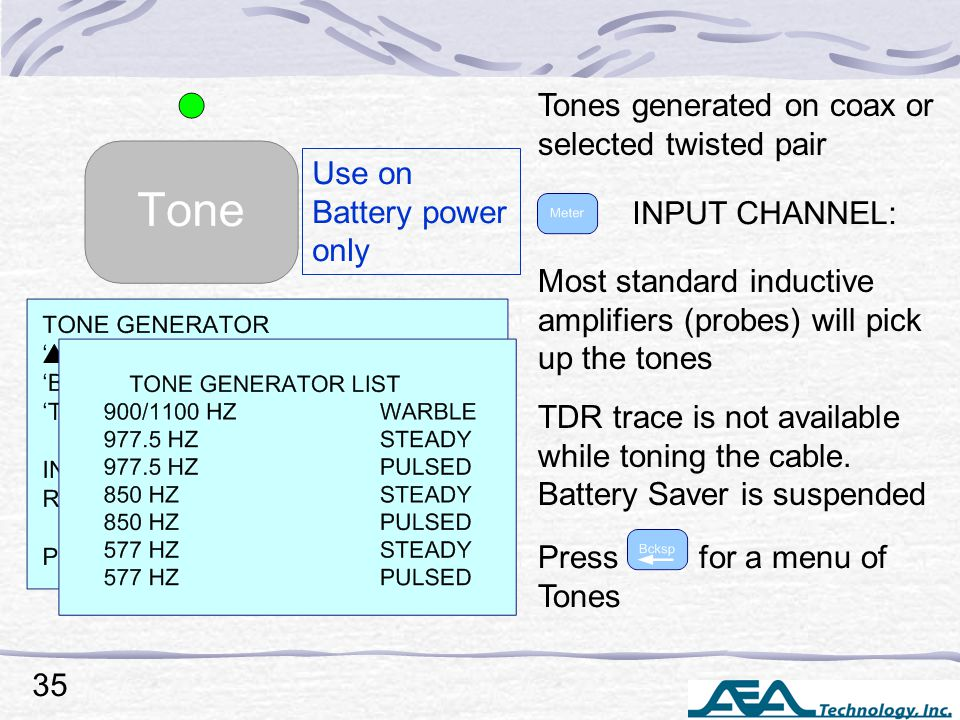 Tones generated on coax or selected twisted pair Most standard inductive amplifiers (probes) will pick up the tones TDR trace is not available while toning the cable.