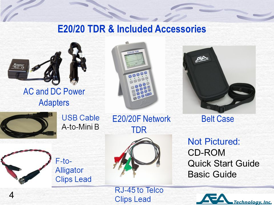 USB Cable A-to-Mini B Not Pictured: CD-ROM Quick Start Guide Basic Guide Belt Case E20/20 TDR & Included Accessories E20/20F Network TDR AC and DC Power Adapters 4 F-to- Alligator Clips Lead RJ-45 to Telco Clips Lead
