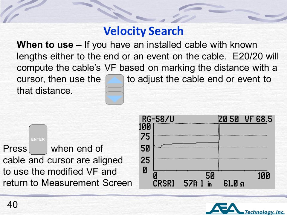 Velocity Search When to use – If you have an installed cable with known lengths either to the end or an event on the cable.