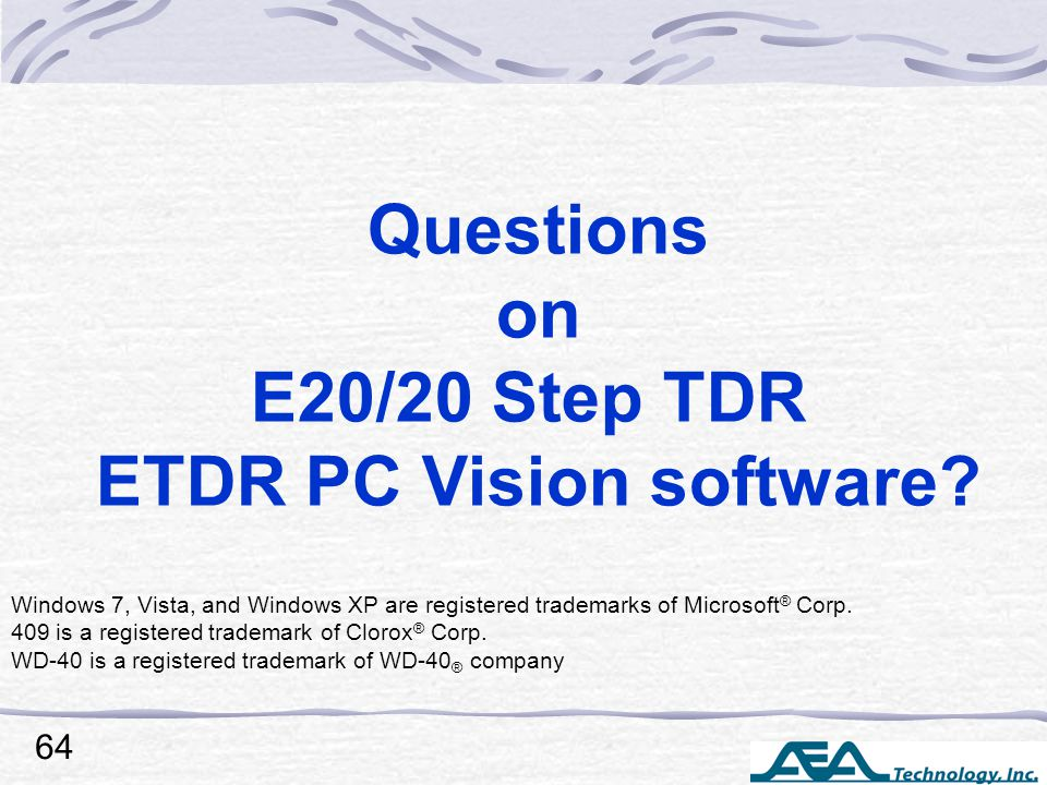 Questions on E20/20 Step TDR ETDR PC Vision software? Windows 7, Vista, and Windows XP are registered trademarks of Microsoft ® Corp. 409 is a registe