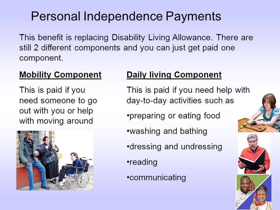 Personal Independence Payments This benefit is replacing Disability Living Allowance.