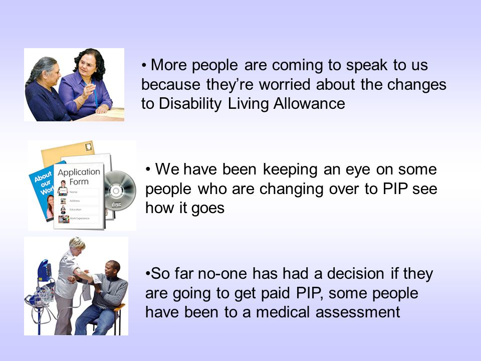 More people are coming to speak to us because they're worried about the changes to Disability Living Allowance We have been keeping an eye on some people who are changing over to PIP see how it goes So far no-one has had a decision if they are going to get paid PIP, some people have been to a medical assessment