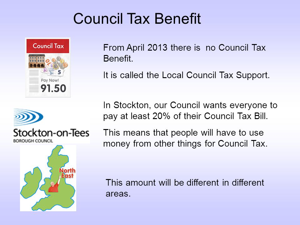 Council Tax Benefit From April 2013 there is no Council Tax Benefit.