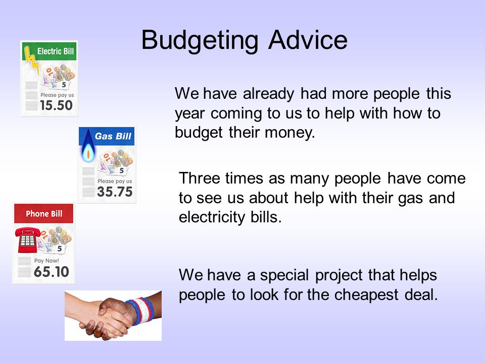 Budgeting Advice We have already had more people this year coming to us to help with how to budget their money.