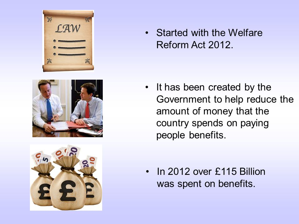 Started with the Welfare Reform Act 2012.In 2012 over £115 Billion was spent on benefits.
