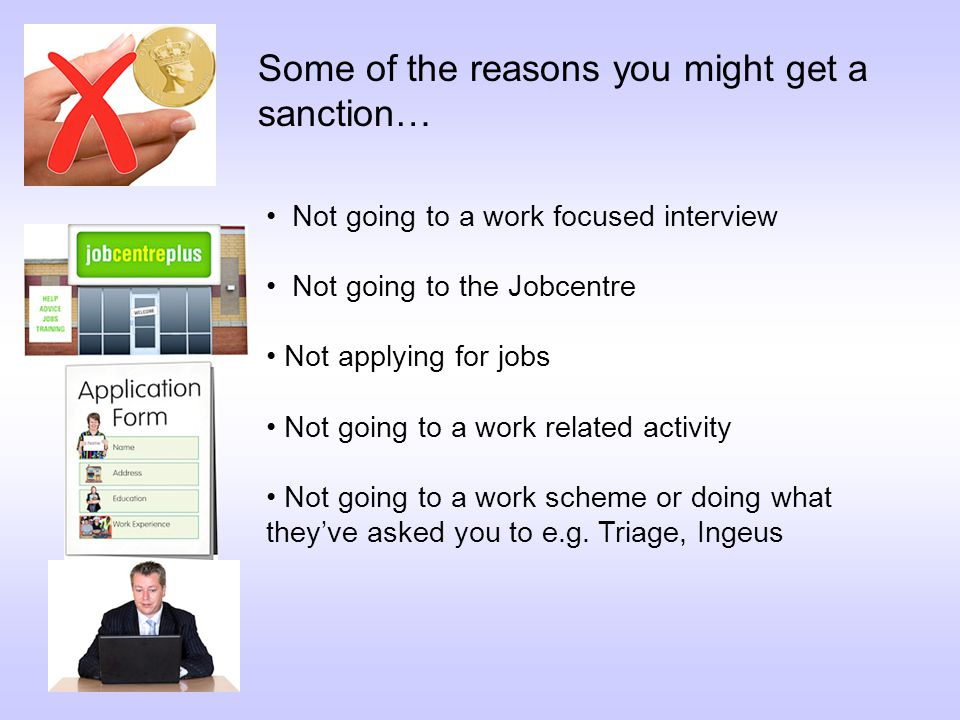Not going to a work focused interview Not going to the Jobcentre Not applying for jobs Not going to a work related activity Not going to a work scheme or doing what they've asked you to e.g.