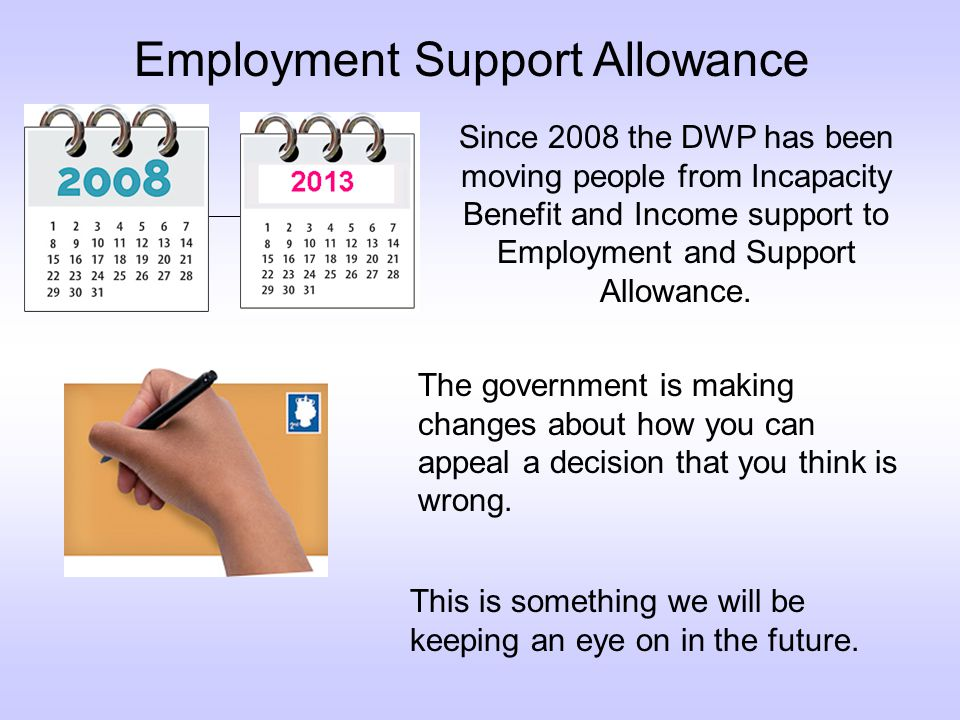 Employment Support Allowance Since 2008 the DWP has been moving people from Incapacity Benefit and Income support to Employment and Support Allowance.