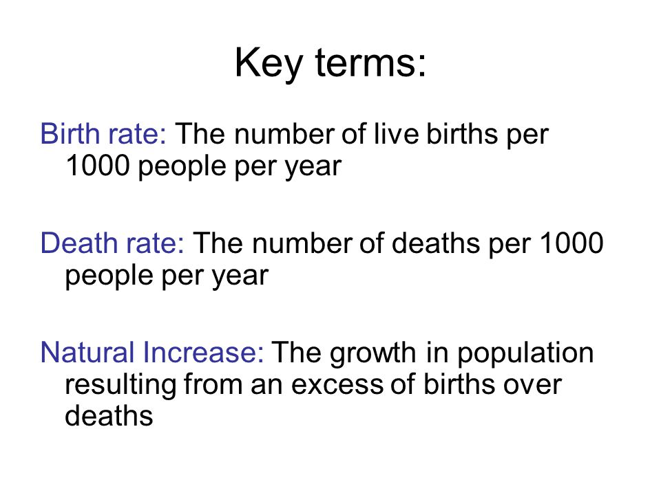 Key terms: Birth rate: The number of live births per 1000 people per year Death rate: The number of deaths per 1000 people per year Natural Increase: