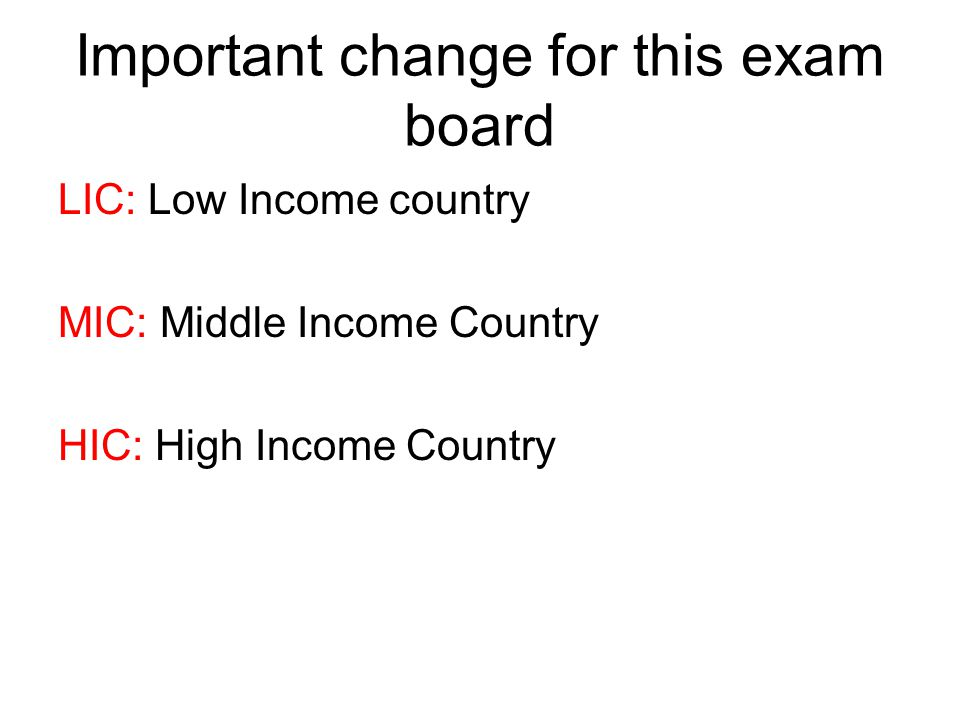 Important change for this exam board LIC: Low Income country MIC: Middle Income Country HIC: High Income Country