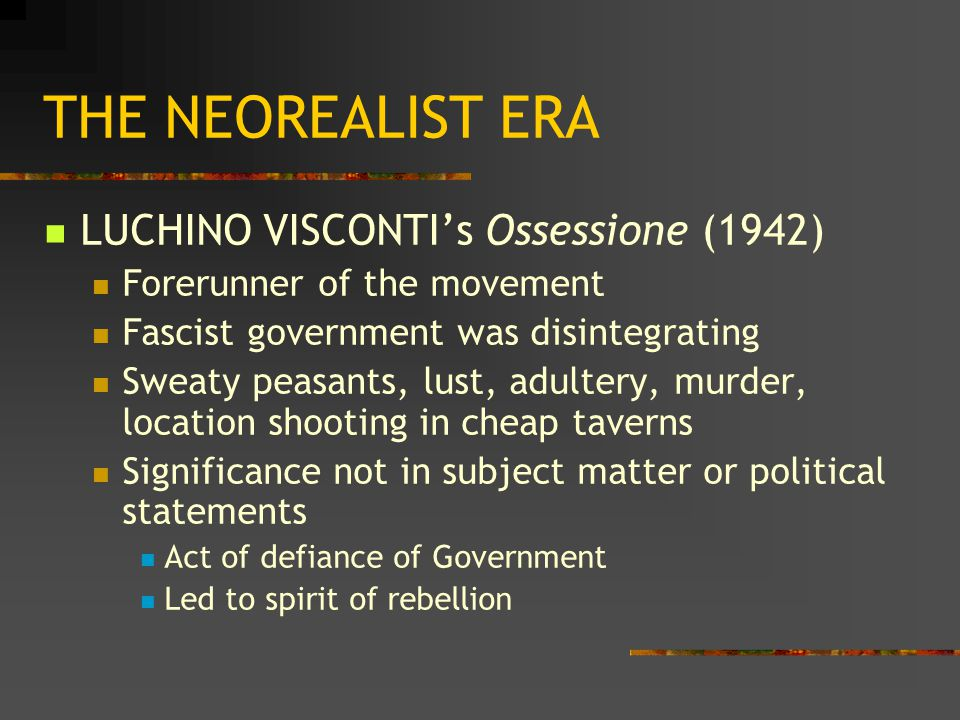 THE NEOREALIST ERA LUCHINO VISCONTI's Ossessione (1942) Forerunner of the movement Fascist government was disintegrating Sweaty peasants, lust, adultery, murder, location shooting in cheap taverns Significance not in subject matter or political statements Act of defiance of Government Led to spirit of rebellion