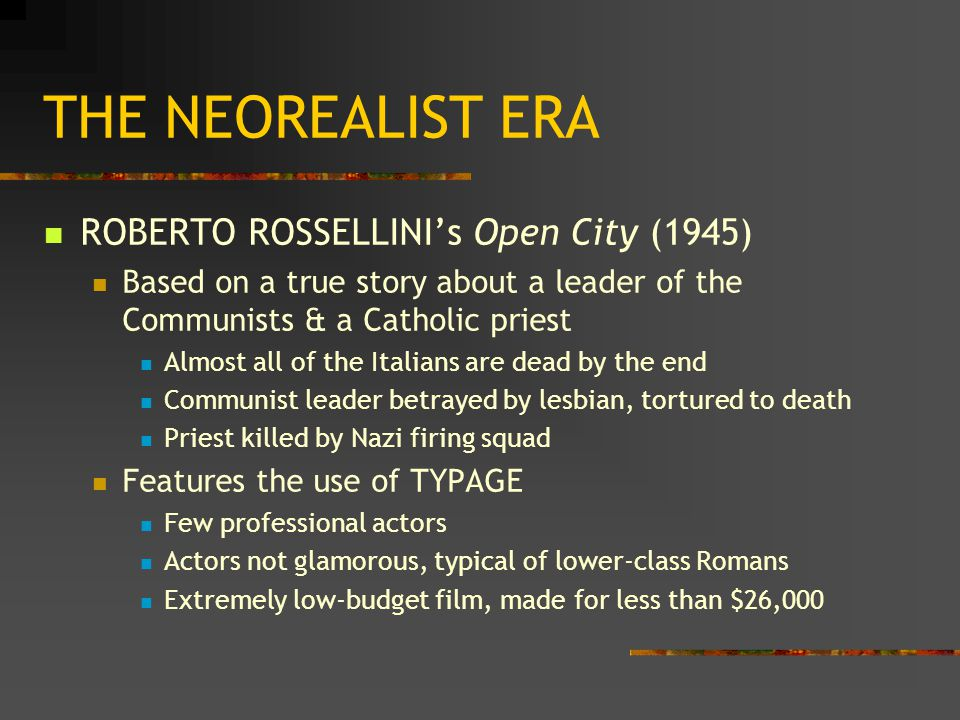 THE NEOREALIST ERA ROBERTO ROSSELLINI's Open City (1945) Based on a true story about a leader of the Communists & a Catholic priest Almost all of the