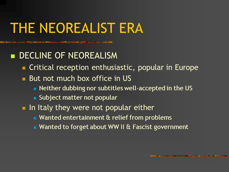 THE NEOREALIST ERA DECLINE OF NEOREALISM Critical reception enthusiastic, popular in Europe But not much box office in US Neither dubbing nor subtitles well-accepted in the US Subject matter not popular In Italy they were not popular either Wanted entertainment & relief from problems Wanted to forget about WW II & Fascist government