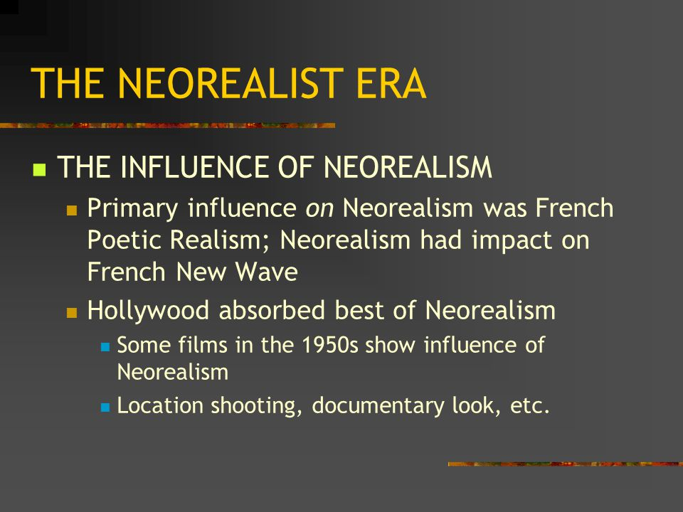 THE NEOREALIST ERA THE INFLUENCE OF NEOREALISM Primary influence on Neorealism was French Poetic Realism; Neorealism had impact on French New Wave Hollywood absorbed best of Neorealism Some films in the 1950s show influence of Neorealism Location shooting, documentary look, etc.