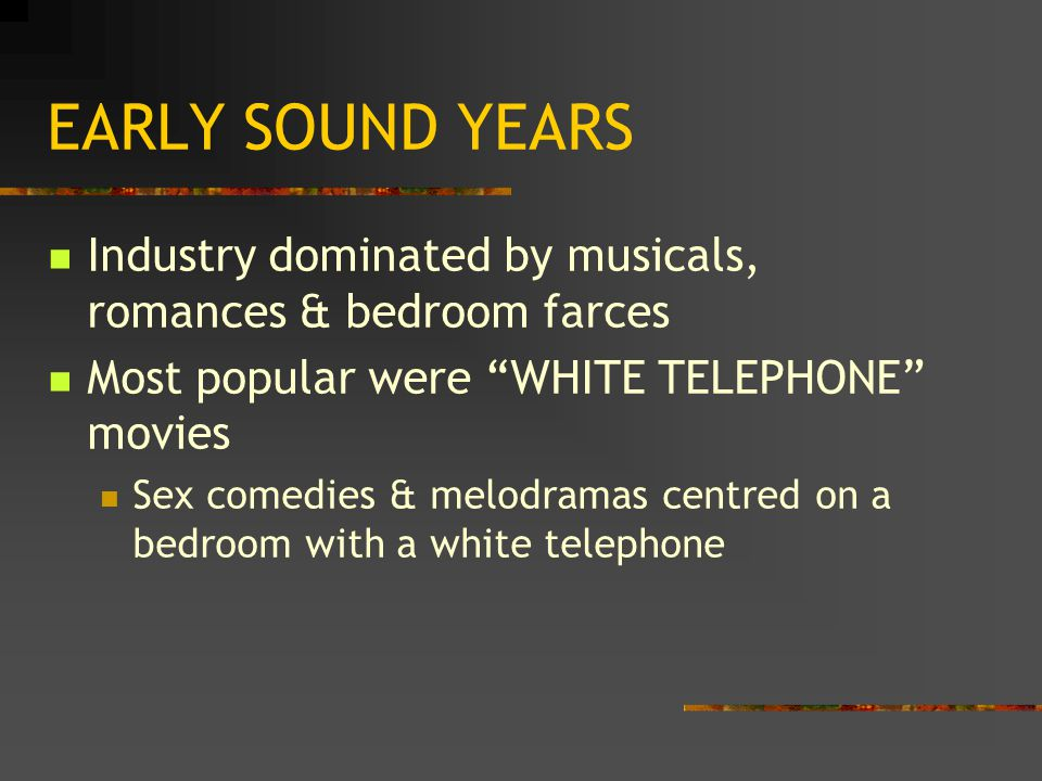 "EARLY SOUND YEARS Industry dominated by musicals, romances & bedroom farces Most popular were ""WHITE TELEPHONE"" movies Sex comedies & melodramas centr"
